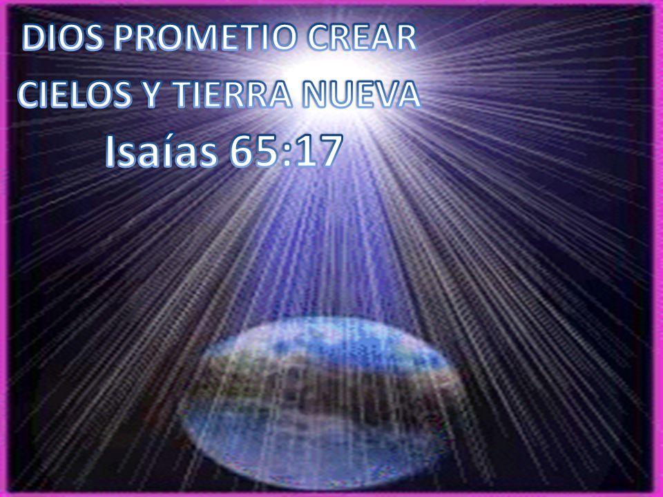 DIOS PROMETIO CREAR CIELOS Y TIERRA NUEVA Isaías 65:17