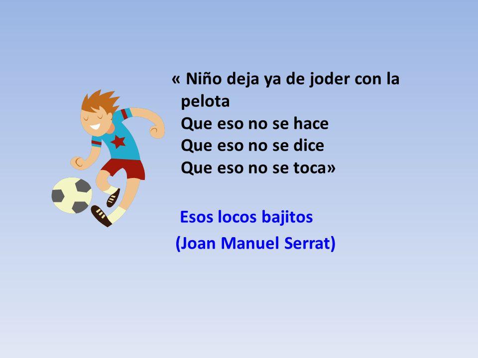 « Niño deja ya de joder con la pelota Que eso no se hace Que eso no se dice Que eso no se toca»