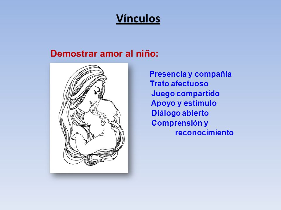 Vínculos Demostrar amor al niño: Presencia y compañía Trato afectuoso