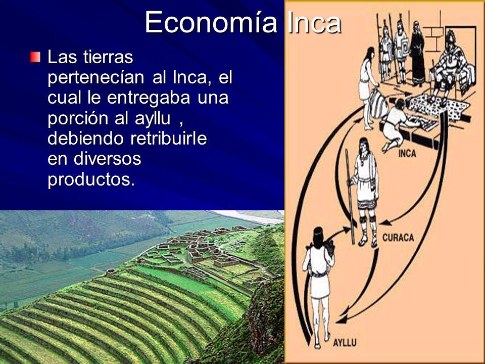 Economía Inca Las tierras pertenecían al Inca, el cual le entregaba una porción al ayllu , debiendo retribuirle en diversos productos.