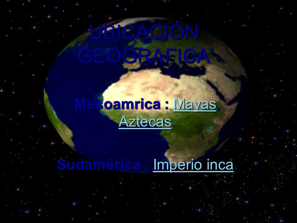 Mesoamrica : Mayas, Aztecas. Sudamérica : Imperio inca.