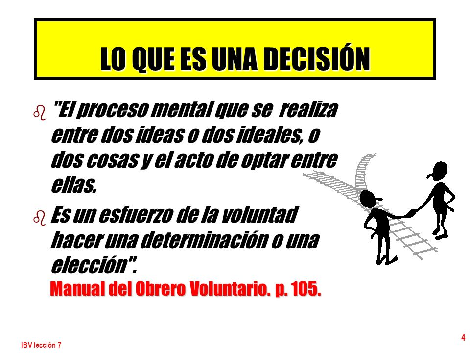 LO QUE ES UNA DECISIÓN El proceso mental que se realiza entre dos ideas o dos ideales, o dos cosas y el acto de optar entre ellas.