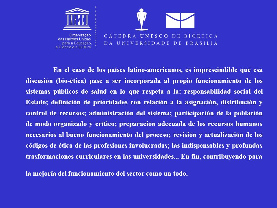 En el caso de los países latino-americanos, es imprescindible que esa discusión (bio-ética) pase a ser incorporada al propio funcionamiento de los sistemas públicos de salud en lo que respeta a la: responsabilidad social del Estado; definición de prioridades con relación a la asignación, distribución y control de recursos; administración del sistema; participación de la población de modo organizado y crítico; preparación adecuada de los recursos humanos necesarios al bueno funcionamiento del proceso; revisión y actualización de los códigos de ética de las profesiones involucradas; las indispensables y profundas trasformaciones curriculares en las universidades...