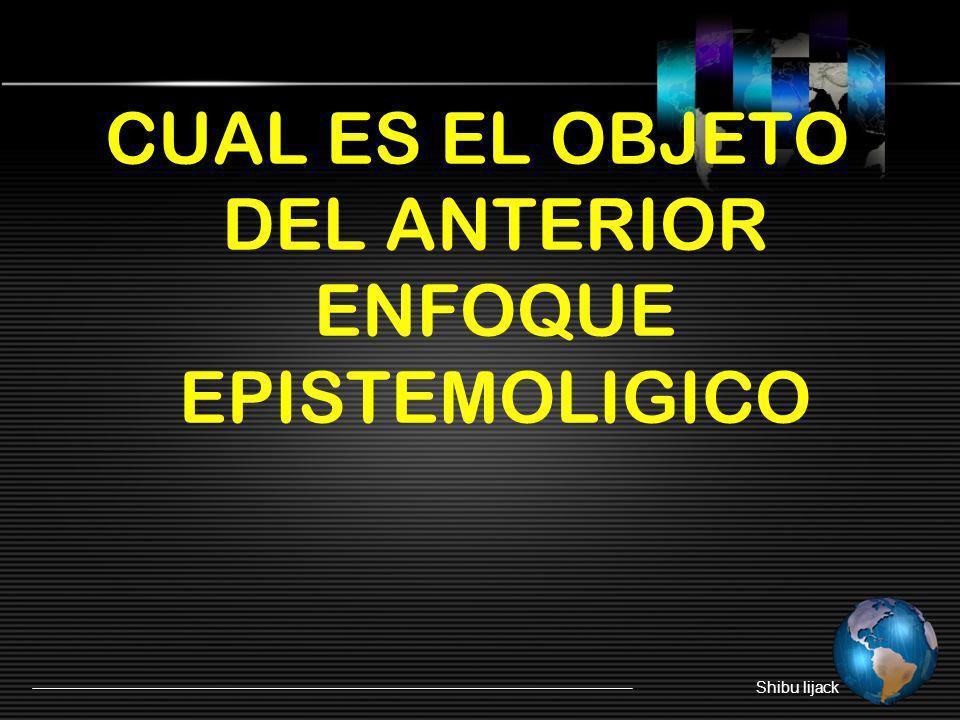 CUAL ES EL OBJETO DEL ANTERIOR ENFOQUE EPISTEMOLIGICO