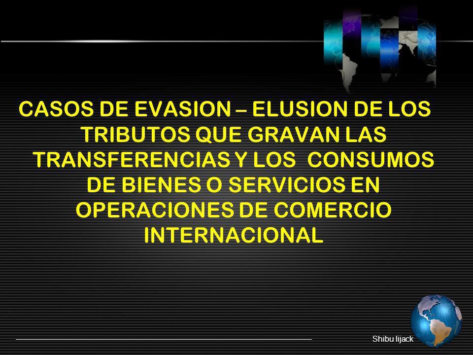 CASOS DE EVASION – ELUSION DE LOS TRIBUTOS QUE GRAVAN LAS TRANSFERENCIAS Y LOS CONSUMOS DE BIENES O SERVICIOS EN OPERACIONES DE COMERCIO INTERNACIONAL