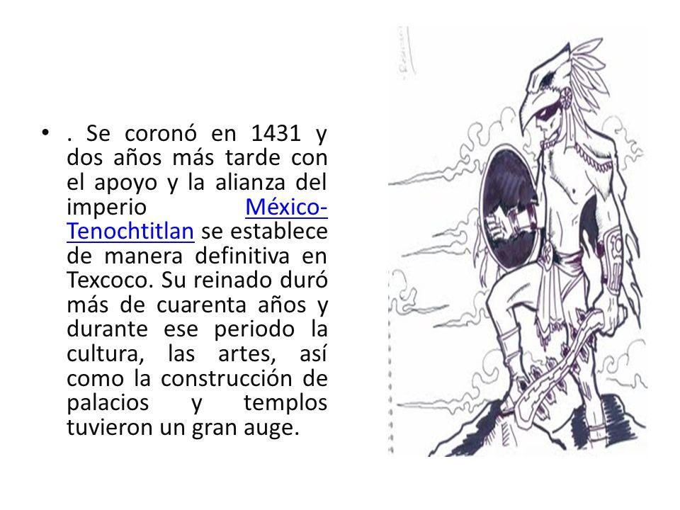 Se coronó en 1431 y dos años más tarde con el apoyo y la alianza del imperio México-Tenochtitlan se establece de manera definitiva en Texcoco.