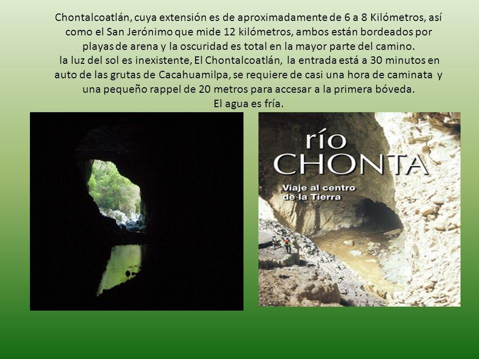 Chontalcoatlán, cuya extensión es de aproximadamente de 6 a 8 Kilómetros, así como el San Jerónimo que mide 12 kilómetros, ambos están bordeados por playas de arena y la oscuridad es total en la mayor parte del camino.