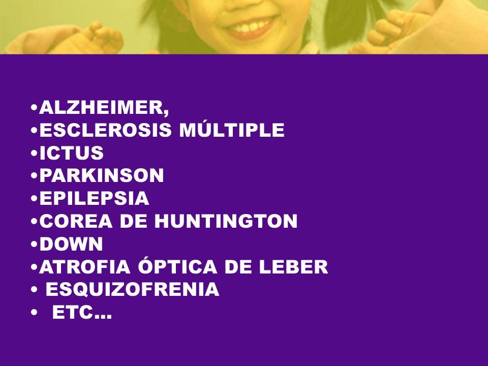 ALZHEIMER, ESCLEROSIS MÚLTIPLE. ICTUS. PARKINSON. EPILEPSIA. COREA DE HUNTINGTON. DOWN. ATROFIA ÓPTICA DE LEBER.