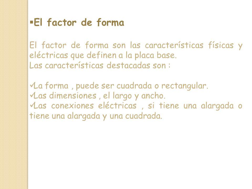El factor de forma El factor de forma son las características físicas y eléctricas que definen a la placa base.