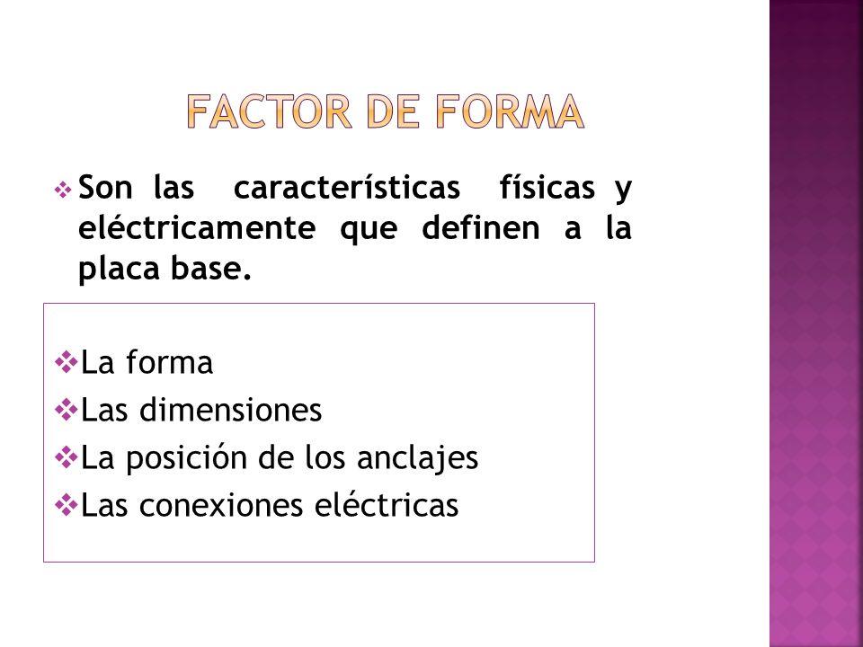 FACTOR DE FORMA Son las características físicas y eléctricamente que definen a la placa base. La forma.