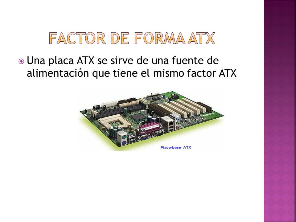 Factor de forma atx Una placa ATX se sirve de una fuente de alimentación que tiene el mismo factor ATX.
