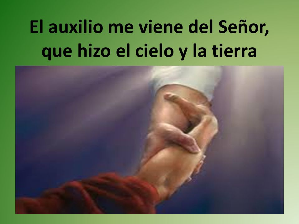 El auxilio me viene del Señor, que hizo el cielo y la tierra