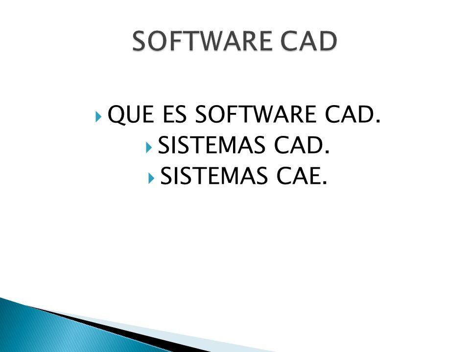 SOFTWARE CAD QUE ES SOFTWARE CAD. SISTEMAS CAD. SISTEMAS CAE.