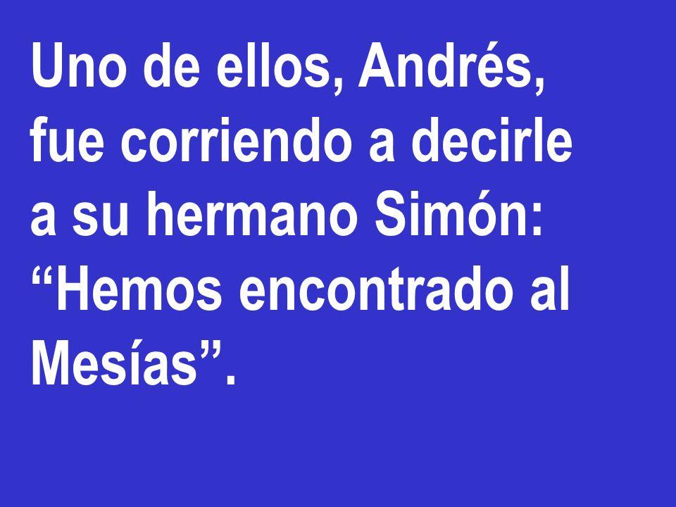 Uno de ellos, Andrés, fue corriendo a decirle a su hermano Simón: Hemos encontrado al Mesías .