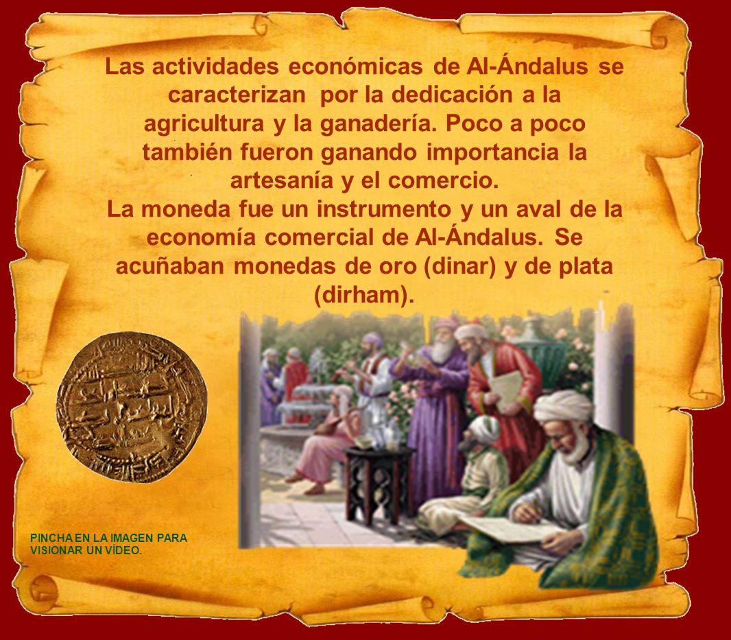 Las actividades económicas de Al-Ándalus se caracterizan por la dedicación a la agricultura y la ganadería. Poco a poco también fueron ganando importancia la artesanía y el comercio.