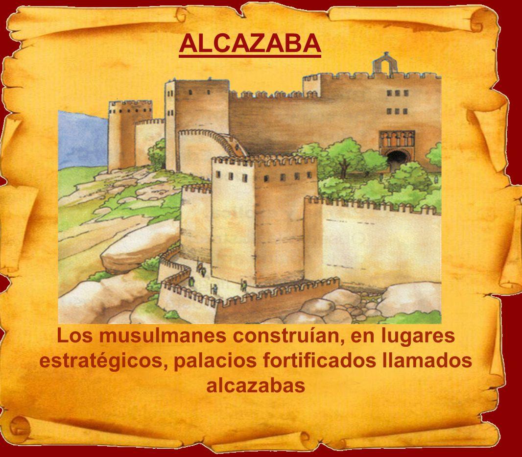 ALCAZABA Los musulmanes construían, en lugares estratégicos, palacios fortificados llamados alcazabas.