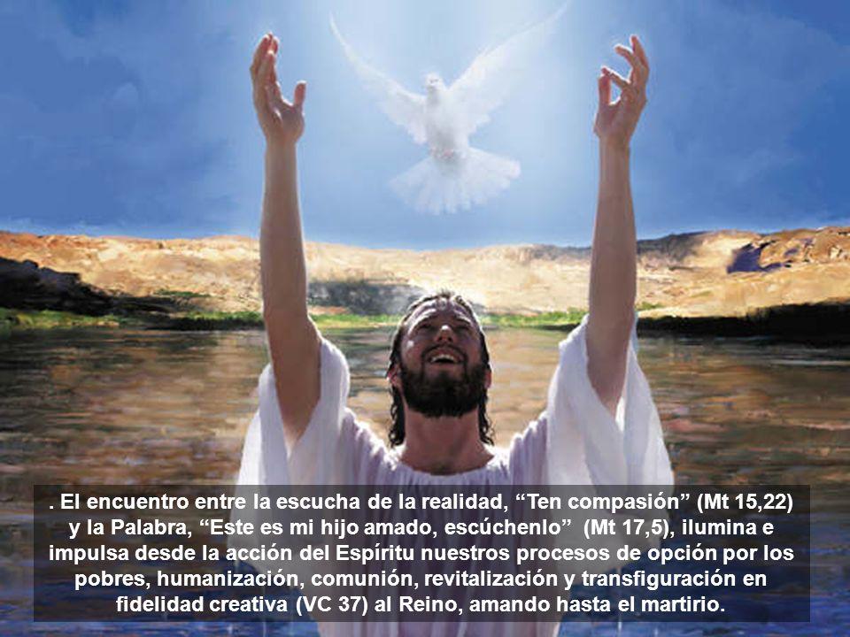 . El encuentro entre la escucha de la realidad, Ten compasión (Mt 15,22) y la Palabra, Este es mi hijo amado, escúchenlo (Mt 17,5), ilumina e impulsa desde la acción del Espíritu nuestros procesos de opción por los pobres, humanización, comunión, revitalización y transfiguración en fidelidad creativa (VC 37) al Reino, amando hasta el martirio.