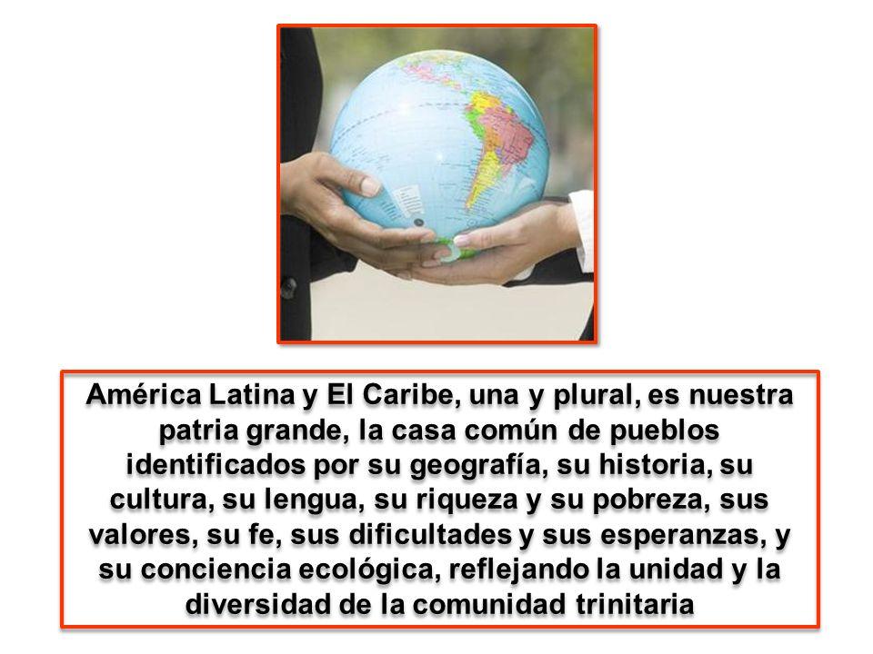 América Latina y El Caribe, una y plural, es nuestra patria grande, la casa común de pueblos identificados por su geografía, su historia, su cultura, su lengua, su riqueza y su pobreza, sus valores, su fe, sus dificultades y sus esperanzas, y su conciencia ecológica, reflejando la unidad y la diversidad de la comunidad trinitaria