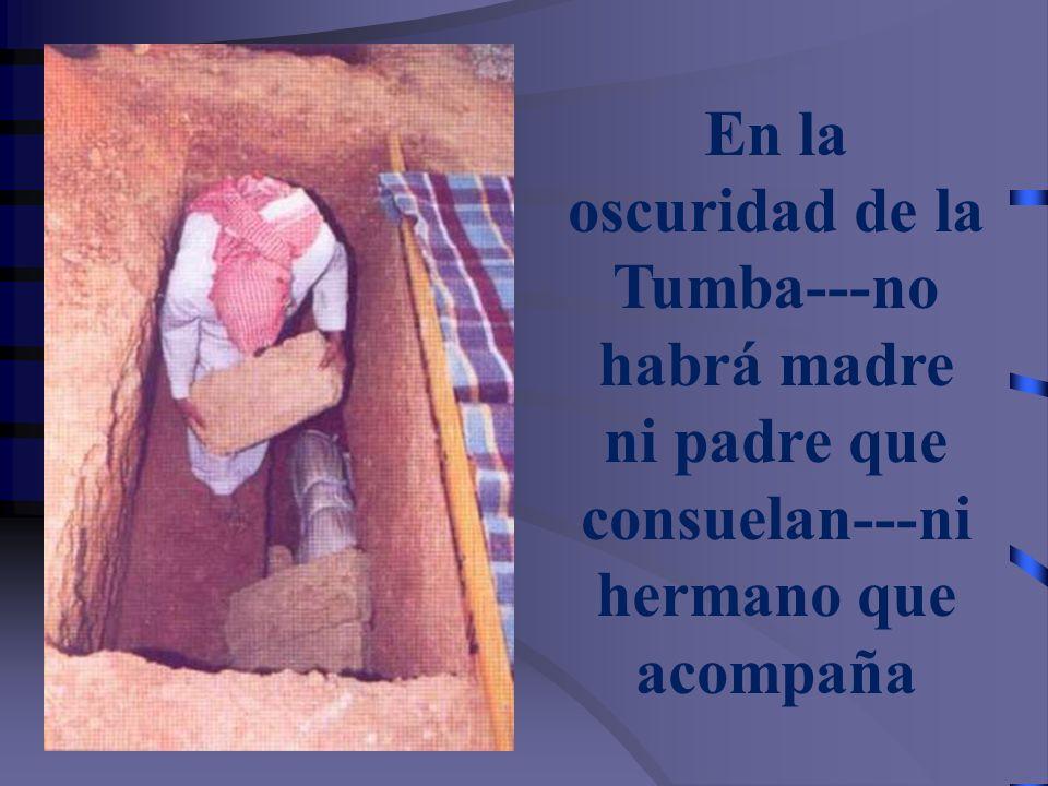 En la oscuridad de la Tumba---no habrá madre ni padre que consuelan---ni hermano que acompaña