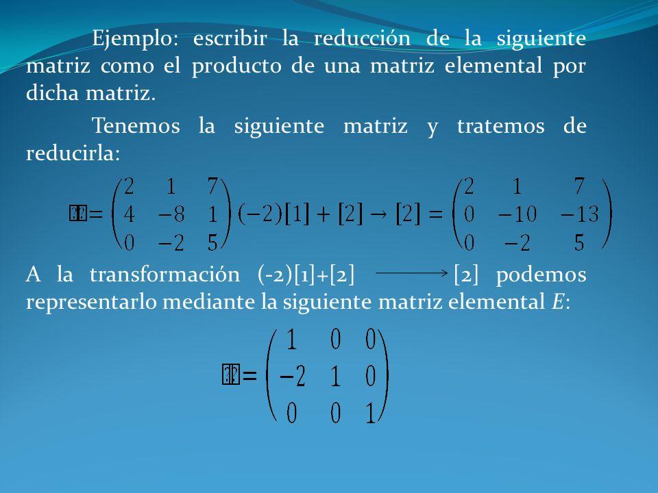 Ejemplo: escribir la reducción de la siguiente matriz como el producto de una matriz elemental por dicha matriz.