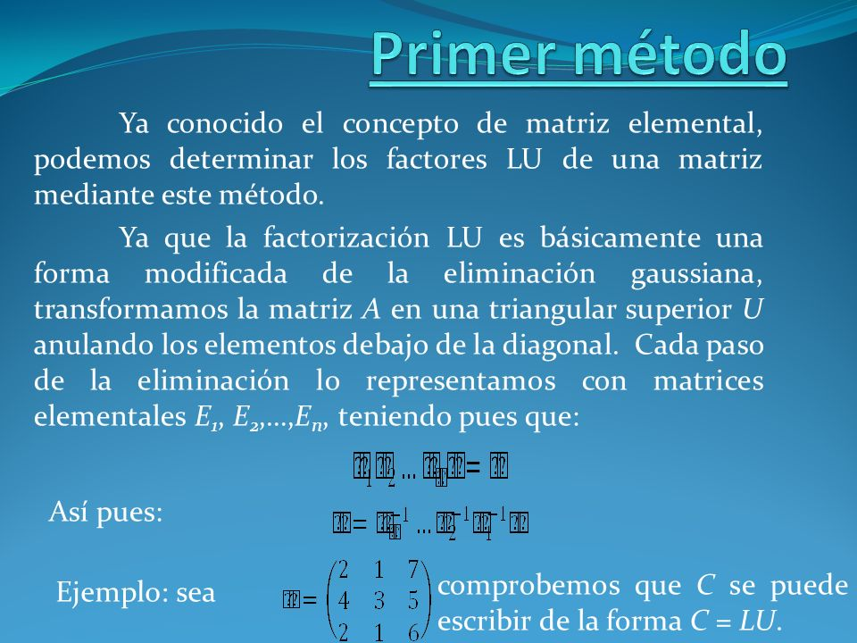 Primer método Ya conocido el concepto de matriz elemental, podemos determinar los factores LU de una matriz mediante este método.