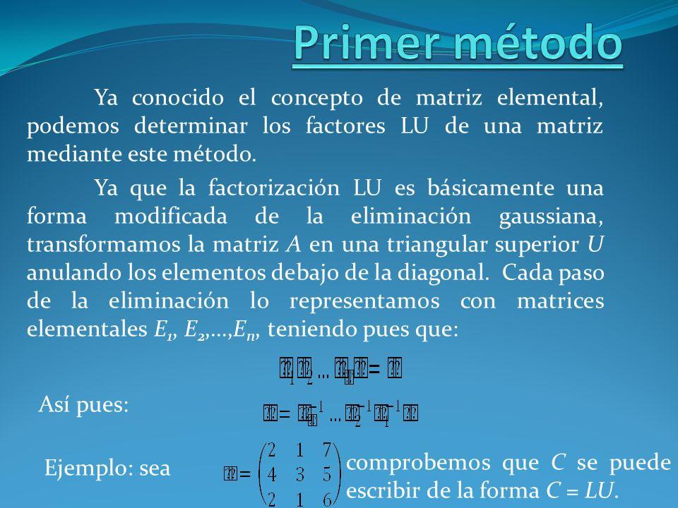 Primer métodoYa conocido el concepto de matriz elemental, podemos determinar los factores LU de una matriz mediante este método.