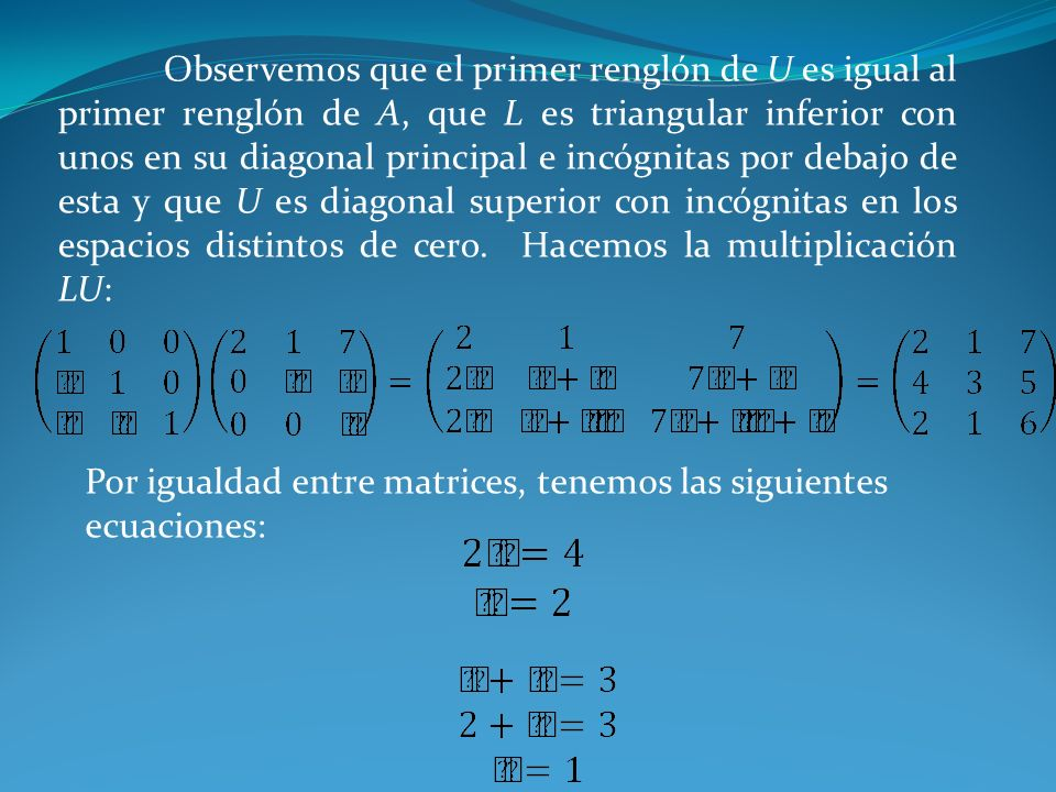 Observemos que el primer renglón de U es igual al primer renglón de A, que L es triangular inferior con unos en su diagonal principal e incógnitas por debajo de esta y que U es diagonal superior con incógnitas en los espacios distintos de cero. Hacemos la multiplicación LU: