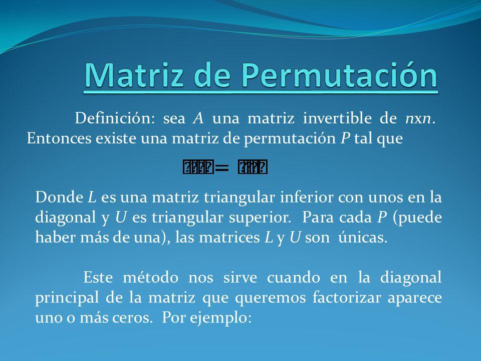 Matriz de Permutación Definición: sea A una matriz invertible de nxn. Entonces existe una matriz de permutación P tal que.