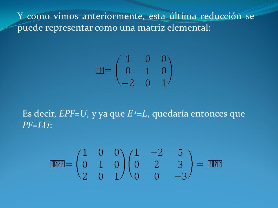 Y como vimos anteriormente, esta última reducción se puede representar como una matriz elemental: