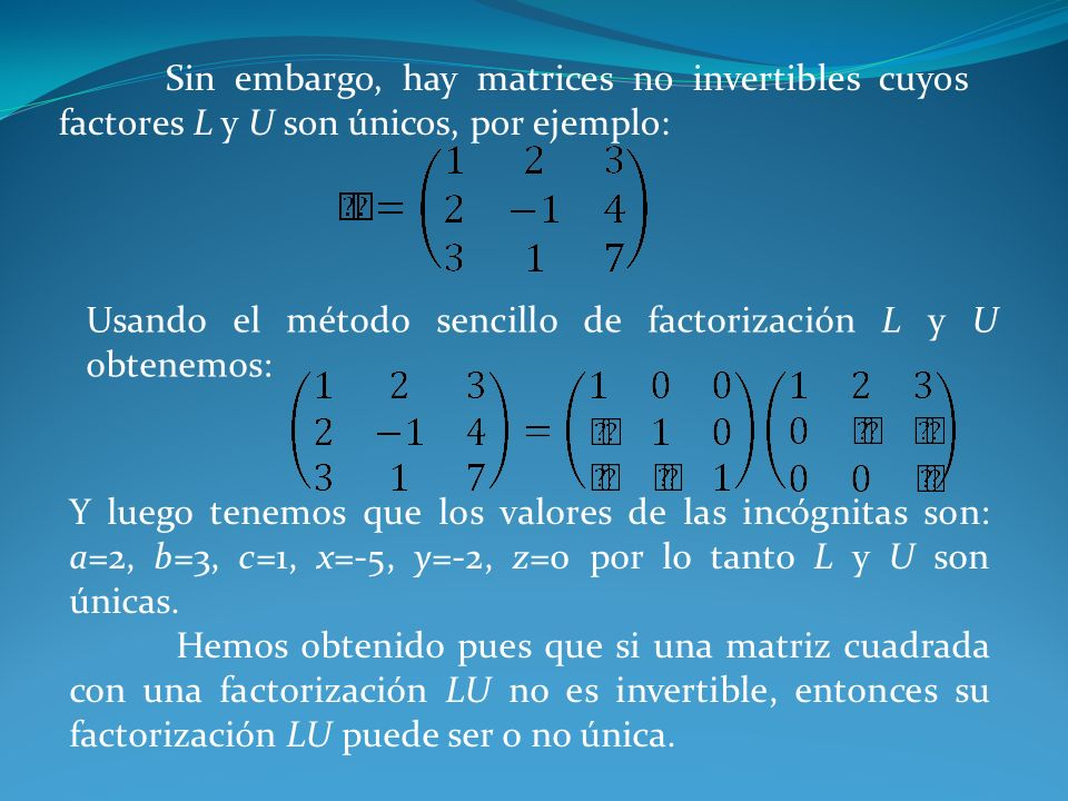Sin embargo, hay matrices no invertibles cuyos factores L y U son únicos, por ejemplo: