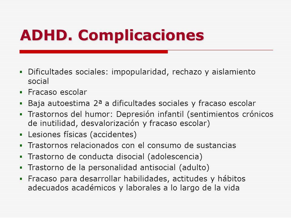 ADHD. Complicaciones Dificultades sociales: impopularidad, rechazo y aislamiento social. Fracaso escolar.