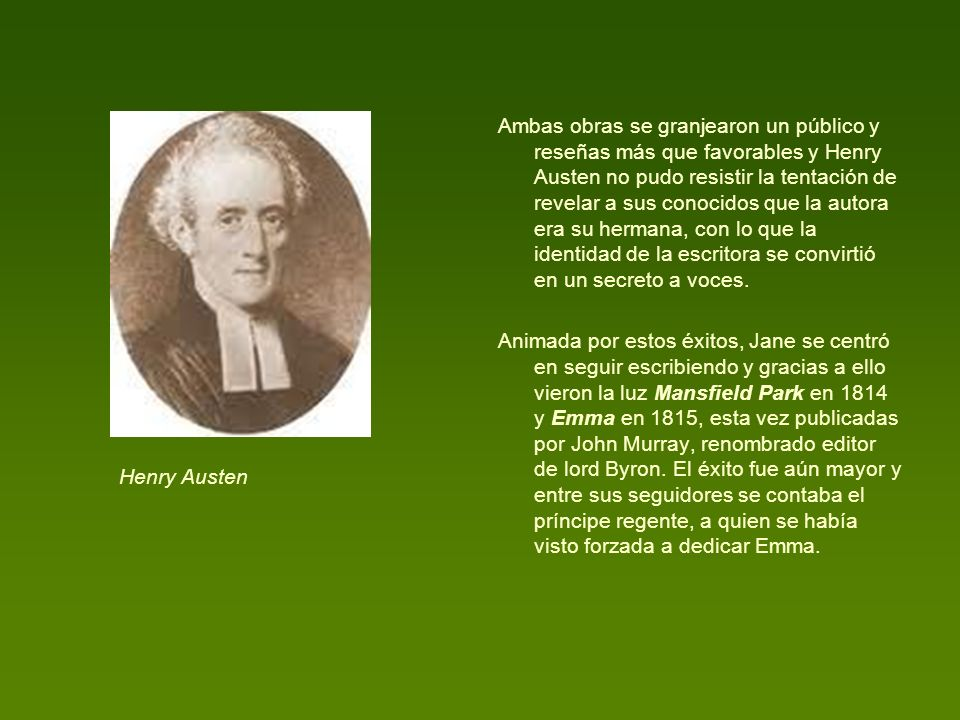 Ambas obras se granjearon un público y reseñas más que favorables y Henry Austen no pudo resistir la tentación de revelar a sus conocidos que la autora era su hermana, con lo que la identidad de la escritora se convirtió en un secreto a voces.