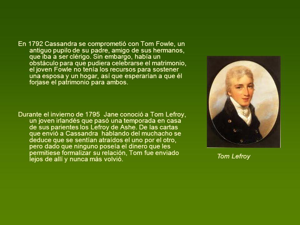 En 1792 Cassandra se comprometió con Tom Fowle, un antiguo pupilo de su padre, amigo de sus hermanos, que iba a ser clérigo. Sin embargo, había un obstáculo para que pudiera celebrarse el matrimonio, el joven Fowle no tenía los recursos para sostener una esposa y un hogar, así que esperarían a que él forjase el patrimonio para ambos.