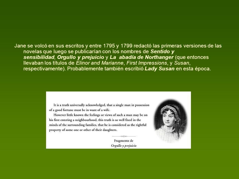 Jane se volcó en sus escritos y entre 1795 y 1799 redactó las primeras versiones de las novelas que luego se publicarían con los nombres de Sentido y sensibilidad, Orgullo y prejuicio y La abadía de Northanger (que entonces llevaban los títulos de Elinor and Marianne, First Impressions, y Susan, respectivamente).