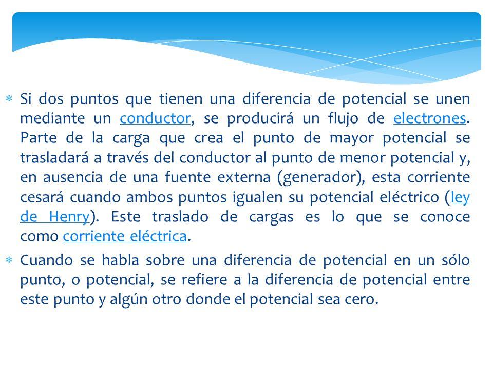 Si dos puntos que tienen una diferencia de potencial se unen mediante un conductor, se producirá un flujo de electrones. Parte de la carga que crea el punto de mayor potencial se trasladará a través del conductor al punto de menor potencial y, en ausencia de una fuente externa (generador), esta corriente cesará cuando ambos puntos igualen su potencial eléctrico (ley de Henry). Este traslado de cargas es lo que se conoce como corriente eléctrica.