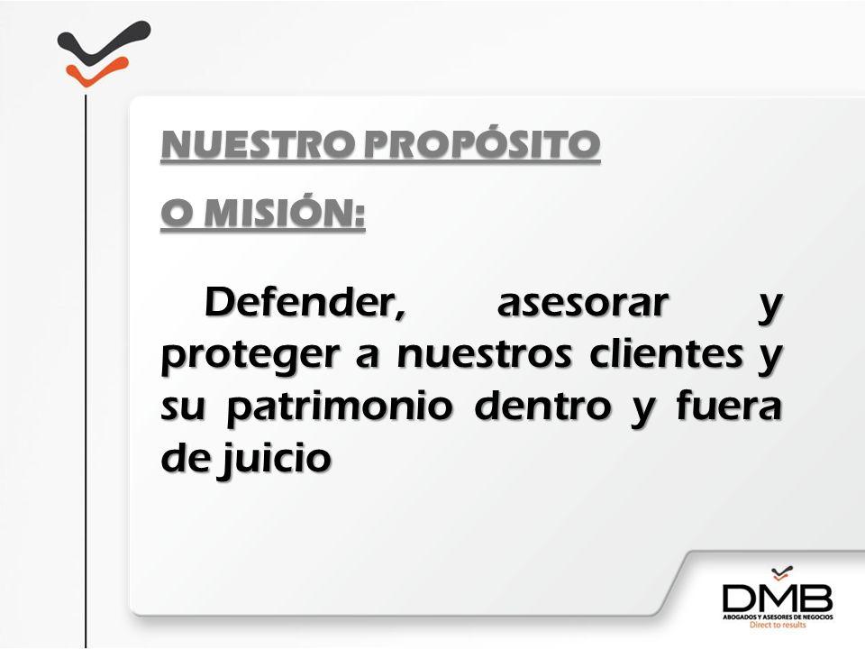 NUESTRO PROPÓSITO O MISIÓN: Defender, asesorar y proteger a nuestros clientes y su patrimonio dentro y fuera de juicio.