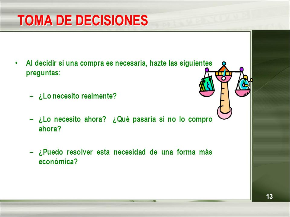 TOMA DE DECISIONES Al decidir si una compra es necesaria, hazte las siguientes preguntas: ¿Lo necesito realmente