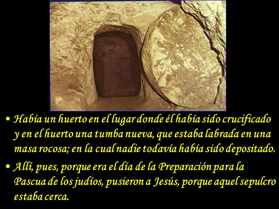 Había un huerto en el lugar donde él había sido crucificado y en el huerto una tumba nueva, que estaba labrada en una masa rocosa; en la cual nadie todavía había sido depositado.