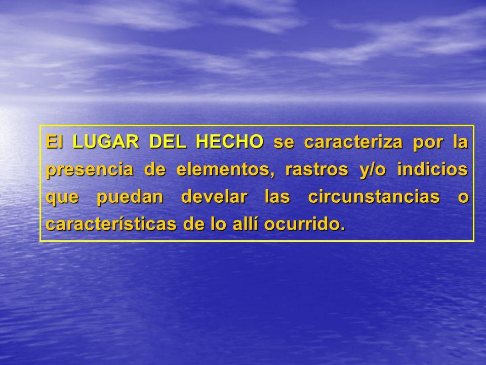 El LUGAR DEL HECHO se caracteriza por la presencia de elementos, rastros y/o indicios que puedan develar las circunstancias o características de lo allí ocurrido.