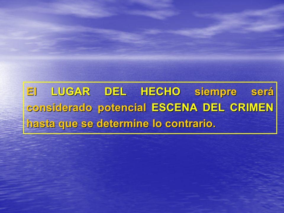 El LUGAR DEL HECHO siempre será considerado potencial ESCENA DEL CRIMEN hasta que se determine lo contrario.