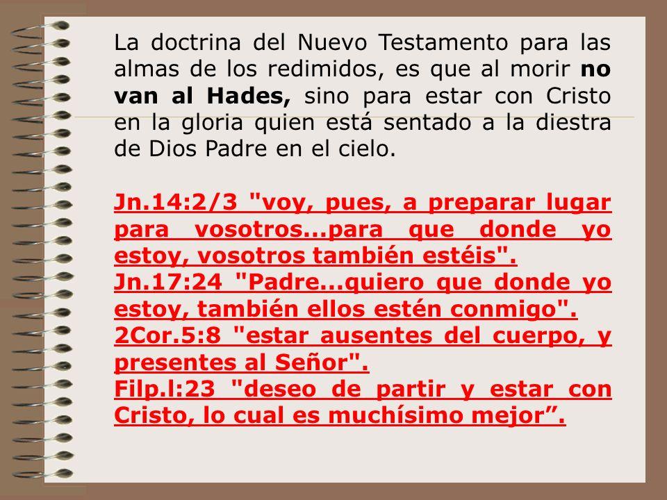 La doctrina del Nuevo Testamento para las almas de los redimidos, es que al morir no van al Hades, sino para estar con Cristo en la gloria quien está sentado a la diestra de Dios Padre en el cielo.