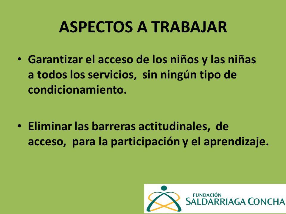 ASPECTOS A TRABAJAR Garantizar el acceso de los niños y las niñas a todos los servicios, sin ningún tipo de condicionamiento.