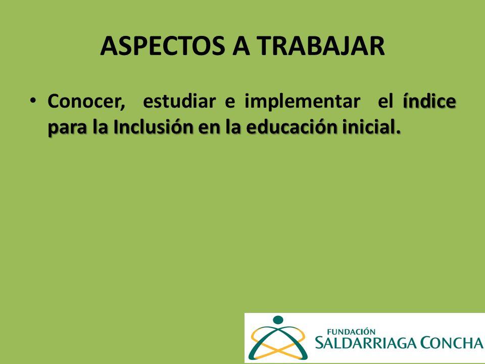 ASPECTOS A TRABAJAR Conocer, estudiar e implementar el índice para la Inclusión en la educación inicial.