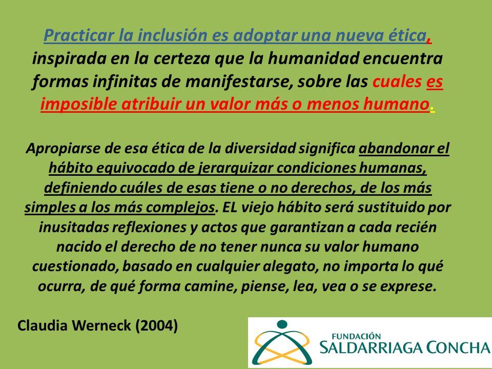 Practicar la inclusión es adoptar una nueva ética, inspirada en la certeza que la humanidad encuentra formas infinitas de manifestarse, sobre las cuales es imposible atribuir un valor más o menos humano.