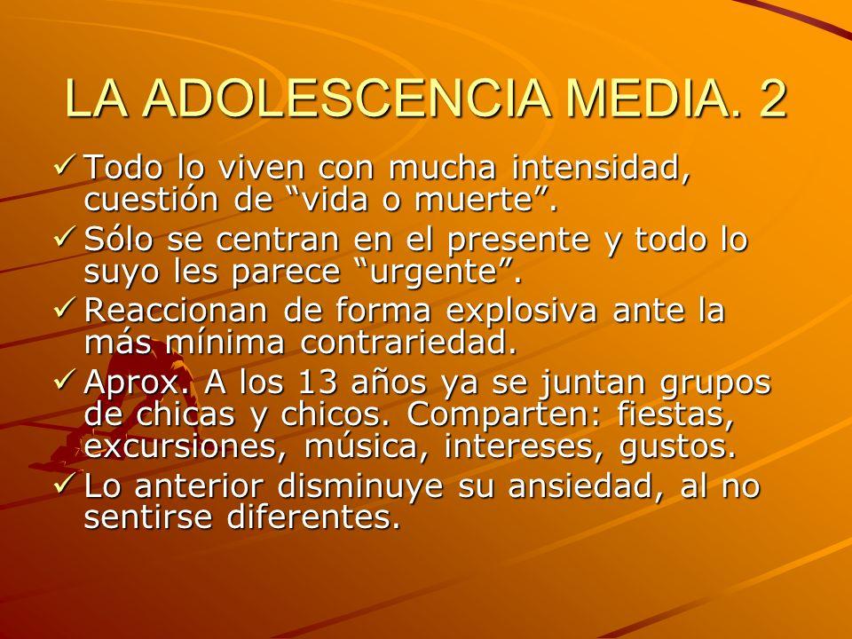 LA ADOLESCENCIA MEDIA. 2 Todo lo viven con mucha intensidad, cuestión de vida o muerte .