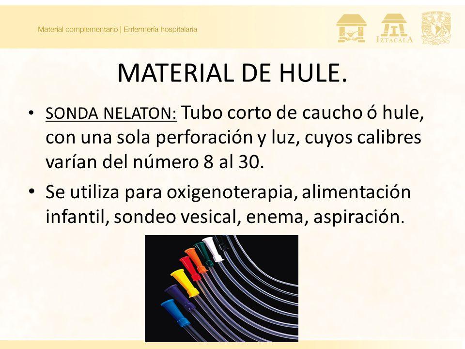 MATERIAL DE HULE. SONDA NELATON: Tubo corto de caucho ó hule, con una sola perforación y luz, cuyos calibres varían del número 8 al 30.