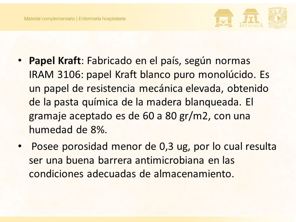 Papel Kraft: Fabricado en el país, según normas IRAM 3106: papel Kraft blanco puro monolúcido. Es un papel de resistencia mecánica elevada, obtenido de la pasta química de la madera blanqueada. El gramaje aceptado es de 60 a 80 gr/m2, con una humedad de 8%.