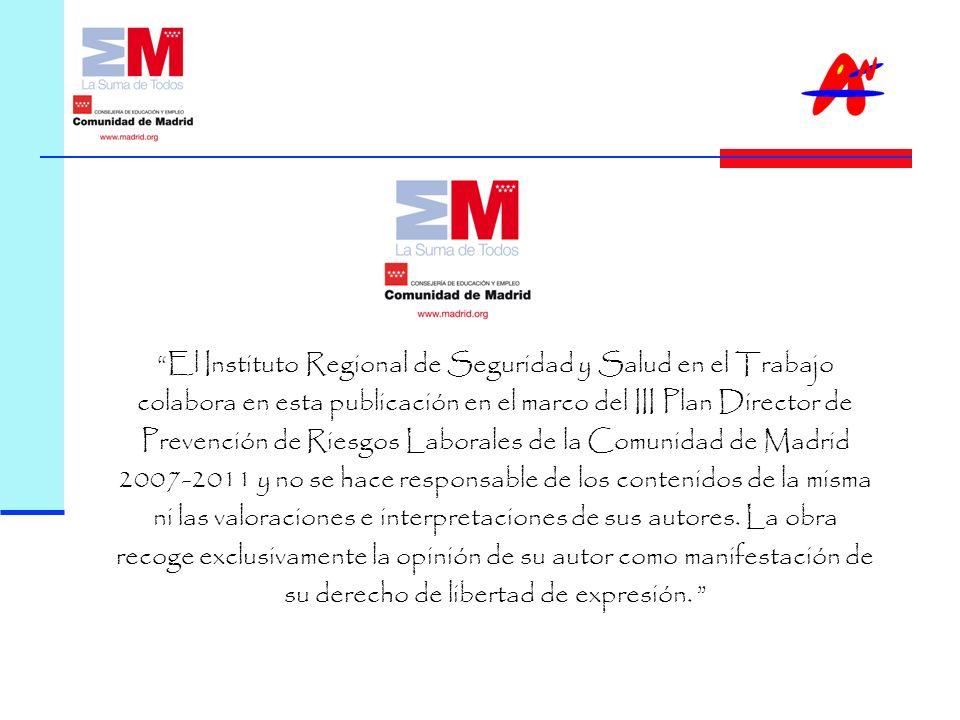 El Instituto Regional de Seguridad y Salud en el Trabajo colabora en esta publicación en el marco del III Plan Director de Prevención de Riesgos Laborales de la Comunidad de Madrid 2007-2011 y no se hace responsable de los contenidos de la misma ni las valoraciones e interpretaciones de sus autores.