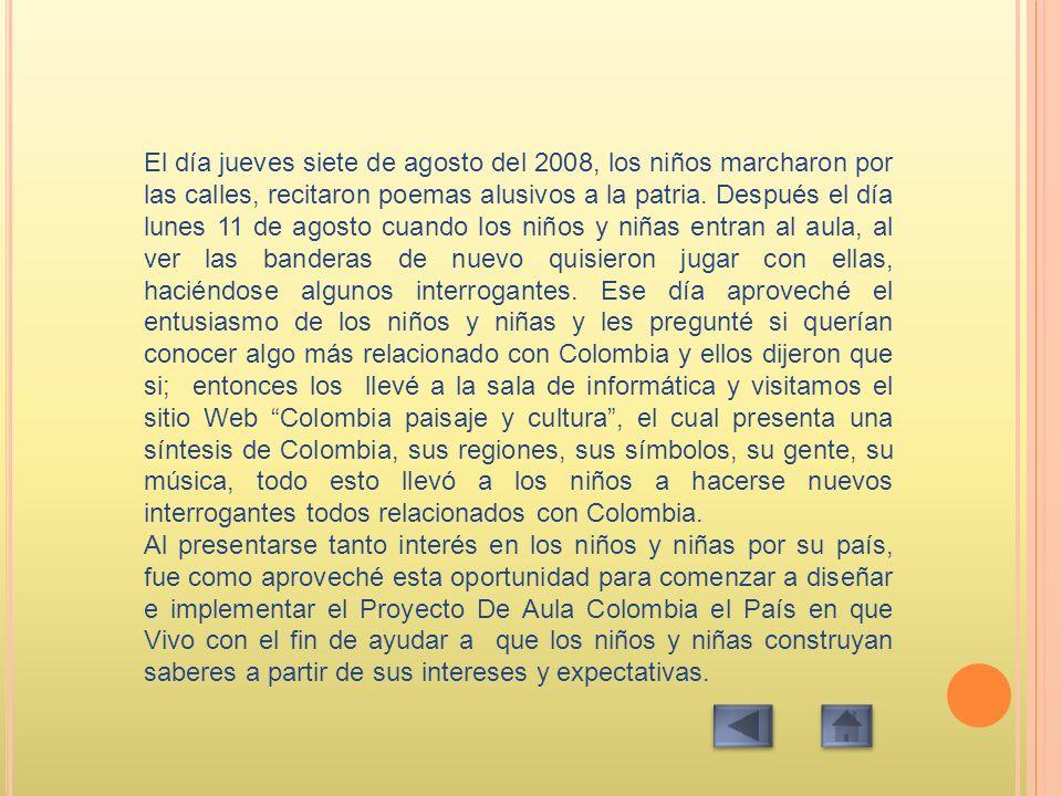 El día jueves siete de agosto del 2008, los niños marcharon por las calles, recitaron poemas alusivos a la patria. Después el día lunes 11 de agosto cuando los niños y niñas entran al aula, al ver las banderas de nuevo quisieron jugar con ellas, haciéndose algunos interrogantes. Ese día aproveché el entusiasmo de los niños y niñas y les pregunté si querían conocer algo más relacionado con Colombia y ellos dijeron que si; entonces los llevé a la sala de informática y visitamos el sitio Web Colombia paisaje y cultura , el cual presenta una síntesis de Colombia, sus regiones, sus símbolos, su gente, su música, todo esto llevó a los niños a hacerse nuevos interrogantes todos relacionados con Colombia.