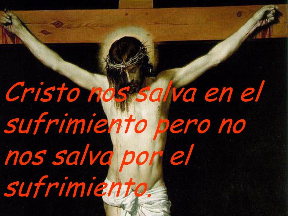 Cristo nos salva en el sufrimiento pero no nos salva por el sufrimiento.